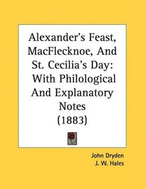 Alexander's Feast, MacFlecknoe, And St. Cecilia's Day: With Philological And Explanatory Notes (1883)