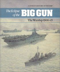 The Eclipse of the Big Gun: The Warship, 1906-45 (Conway's History of the Ship)