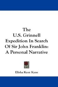 The U.S. Grinnell Expedition In Search Of Sir John Franklin: A Personal Narrative