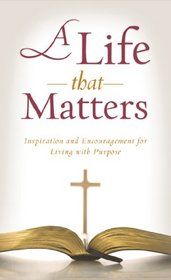 A Life That Matters: Inspiration and Encouragement for Living with Purpose (VALUE BOOKS)
