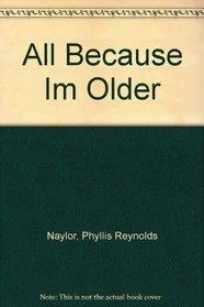 All Because Im Older