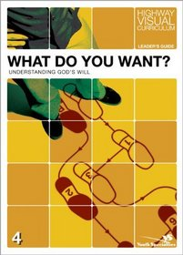 What Do You Want? Leader's Guide: Understanding God's Will (Highway Visual Curriculum)