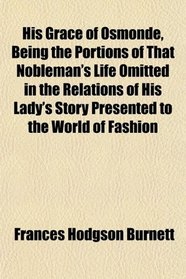 His Grace of Osmonde, Being the Portions of That Nobleman's Life Omitted in the Relations of His Lady's Story Presented to the World of Fashion