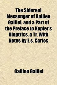 The Sidereal Messenger of Galileo Galilei, and a Part of the Preface to Kepler's Dioptrics, a Tr. With Notes by E.s. Carlos