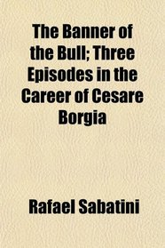 The Banner of the Bull; Three Episodes in the Career of Cesare Borgia