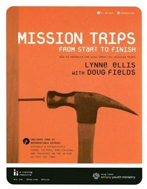 Mission Trips from Start to Finish: How to Organize and Lead Impactful Mission Trips [With CDROM]