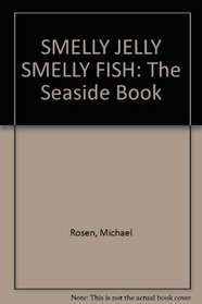 SMELLY JELLY SMELLY FISH: The Seaside Book