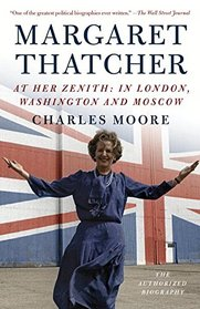 Margaret Thatcher: At Her Zenith: In London, Washington and Moscow
