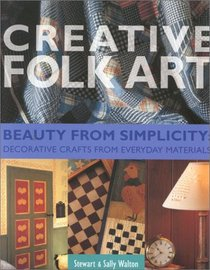Creative Folk Art: Beauty from Simplicity : Decorative Craft from Everyday Materials