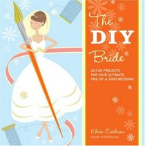 The DIY Bride: 40 Fun Projects for Your Ultimate One-of-a-Kind Wedding (Stonesong Press Books)