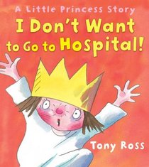 I Don't Want to Go to Hospital!: A Little Princess Story