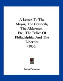 A Letter, To The Mayor, The Councils, The Aldermen, Etc., The Police Of Philadelphia, And The Liberties (1833)