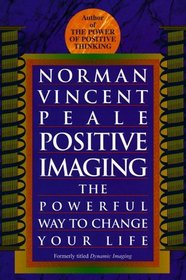 Positive Imaging : The Powerful Way to Change Your Life