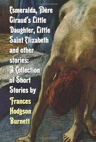 Esmeralda, Mere Giraud's Little Daughter, Little Saint Elizabeth and Other Stories: A Collection of Short Stories by Frances Hodgson Burnett