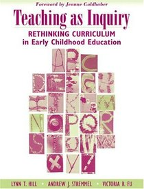 Teaching as Inquiry : Rethinking Curriculum in Early Childhood Education with a Foreword by Jeanne Goldhaber