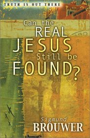 Can the Real Jesus Still Be Found? (Brouwer, Sigmund, Truth Is Out There Series.)