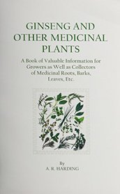 Ginseng and Other Medicinal Plants: A Book of Valuable Information for Growers As Well As Collectors of Medicinal Roots, Barks, Leaves, Etc.