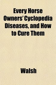 Every Horse Owners' Cyclopedia Diseases, and How to Cure Them