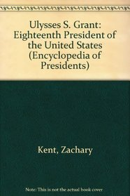 Ulysses S. Grant: Eighteenth President of the United States (Encyclopedia of Presidents)