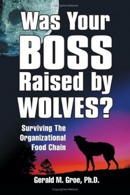 Was Your Boss Raised By Wolves?: Surviving The Organizational Food Chain