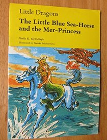 Little Dragons: The Little Blue Sea-horse and the Mer-princess (Little dragons / Sheila K. McCullagh)