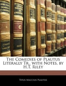 The Comedies of Plautus Literally Tr., with Notes, by H.T. Riley
