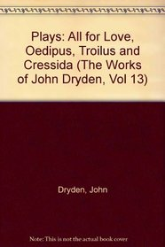 Plays: All for Love, Oedipus, Troilus and Cressida (The Works of John Dryden, Vol 13)