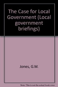 The Case for Local Government (Local Government Briefings, 1)