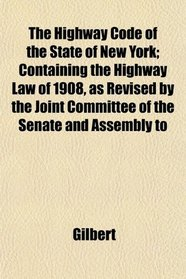 The Highway Code of the State of New York; Containing the Highway Law of 1908, as Revised by the Joint Committee of the Senate and Assembly to