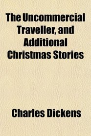 The Uncommercial Traveller, and Additional Christmas Stories