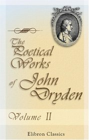 The Poetical Works of John Dryden: With the life of the author. Volume 2