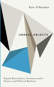 Unreal Objects: Digital Materialities, Technoscientific Projects and Political Realities (Digital Barricades)