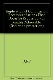 Implication of Commission Recommendations That Doses be Kept as Low as Readily Achievable (ICRP publication)