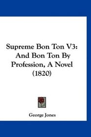 Supreme Bon Ton V3: And Bon Ton By Profession, A Novel (1820)