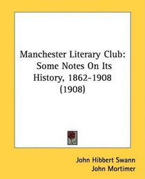 Manchester Literary Club: Some Notes On Its History, 1862-1908 (1908)
