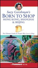 Suzy Gershman's Born to Shop Hong Kong, Shanghai & Beijing: The Ultimate Guide for Travelers Who Love to Shop (Born To Shop)
