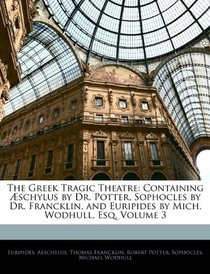The Greek Tragic Theatre: Containing Æschylus by Dr. Potter, Sophocles by Dr. Francklin, and Euripides by Mich. Wodhull, Esq, Volume 3