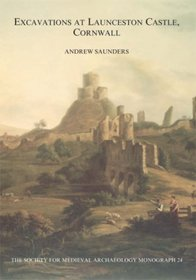 Excavations at Launceston Castle, Cornwall (Society for Medieval Archaeology Monograph Series)