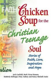Chicken Soup for the Christian Teenage Soul : Stories to Open the Hearts of Christian Teens (Chicken Soup for the Soul)