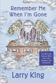 Remember Me When I'm Gone : The Rich and Famous Write Their Own Epitaphs and Obituaries