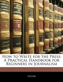 How to Write for the Press: A Practical Handbook for Beginners in Journalism
