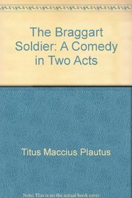 The Braggart Soldier: A Comedy in Two Acts