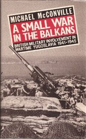 A Small War In The Balkans : British Military Involvement in Wartime Yugoslavia 1941-1945