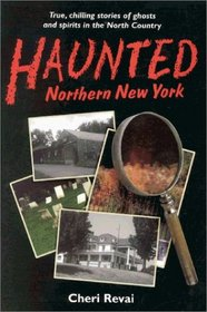 Haunted Northern New York: True, Chilling Tales of Ghosts in the North Country