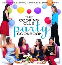 The Cooking Club Party Cookbook: Six Friends Show You How to Plan, Prep, and Party