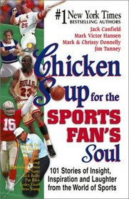 Chicken Soup for the Sports Fan's Soul : Stories of Insight, Inspiration and Laughter in the World of Sport (Chicken Soup for the Soul)