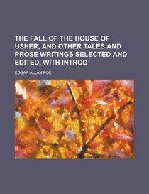 The Fall of the House of Usher, and Other Tales and Prose Writings Selected and Edited, with Introd