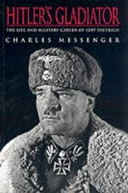 Hitler's Gladiator: Sepp Dietrich: The Life and Times of SS Oberstgruppehfuhrer and General Der Waffen-SS Sepp Dietrich