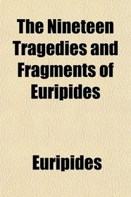 The Nineteen Tragedies and Fragments of Euripides