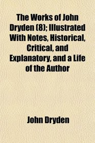 The Works of John Dryden (8); Illustrated With Notes, Historical, Critical, and Explanatory, and a Life of the Author